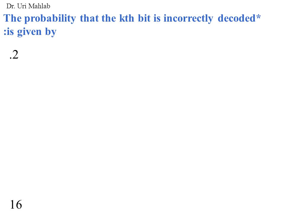 The probability that the kth bit is incorrectly decoded* :is given by.2 16 Dr. Uri Mahlab