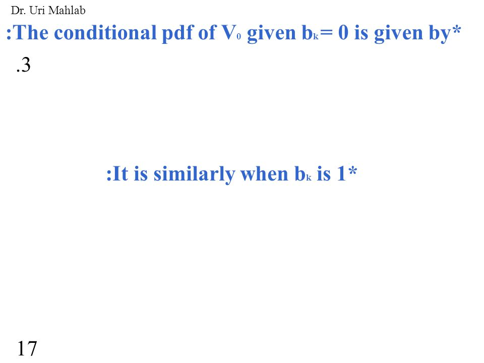 :The conditional pdf of V 0 given b k = 0 is given by* :It is similarly when b k is 1*.3 17 Dr. Uri Mahlab