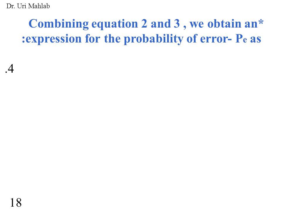 Combining equation 2 and 3, we obtain an* :expression for the probability of error- P e as.4 18 Dr. Uri Mahlab