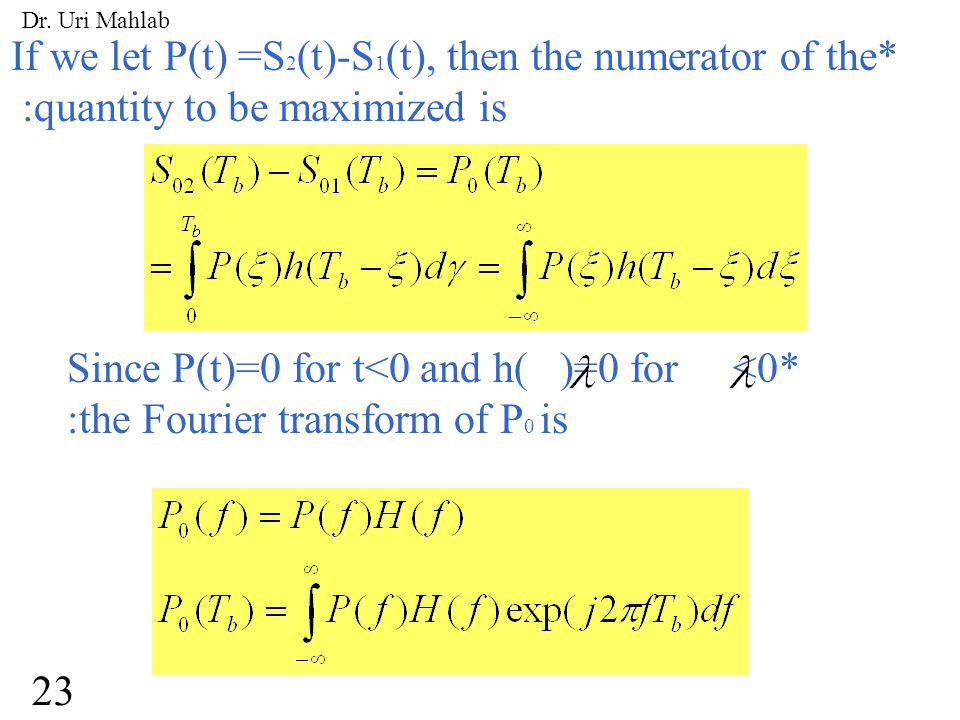 If we let P(t) =S 2 (t)-S 1 (t), then the numerator of the* :quantity to be maximized is Since P(t)=0 for t<0 and h( )=0 for <0* :the Fourier transform of P 0 is 23 Dr.