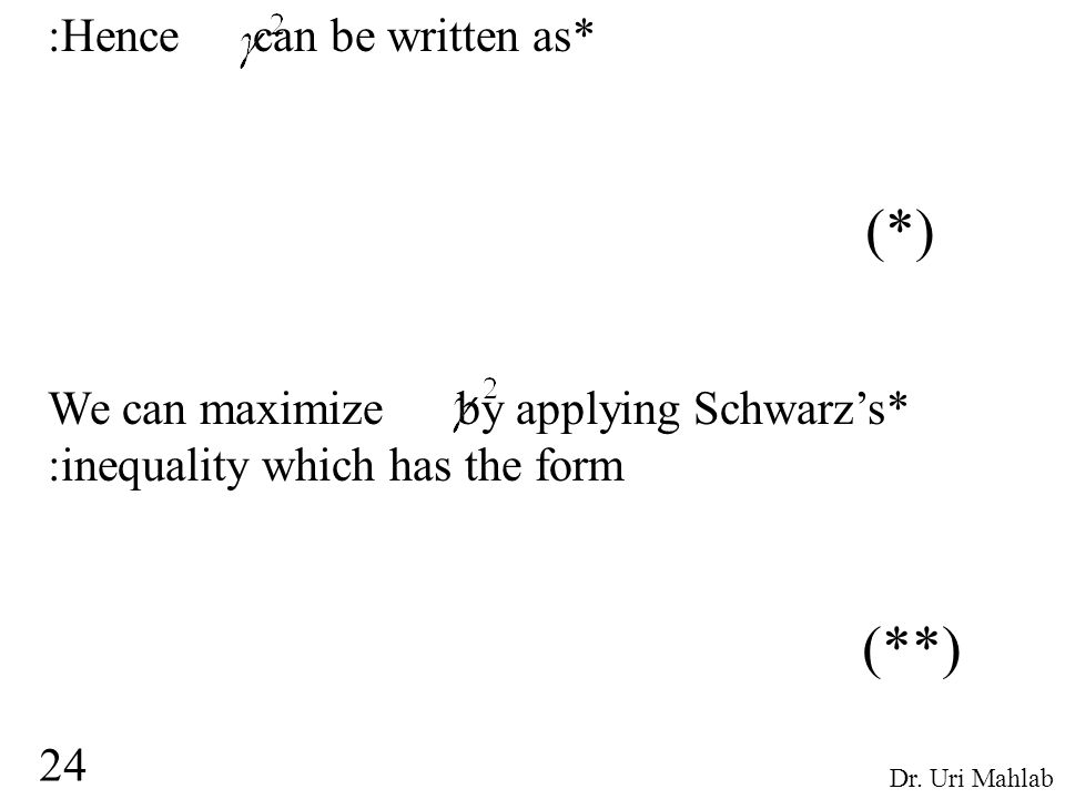 :Hence can be written as* (*) We can maximize by applying Schwarz's* :inequality which has the form (**) 24 Dr. Uri Mahlab