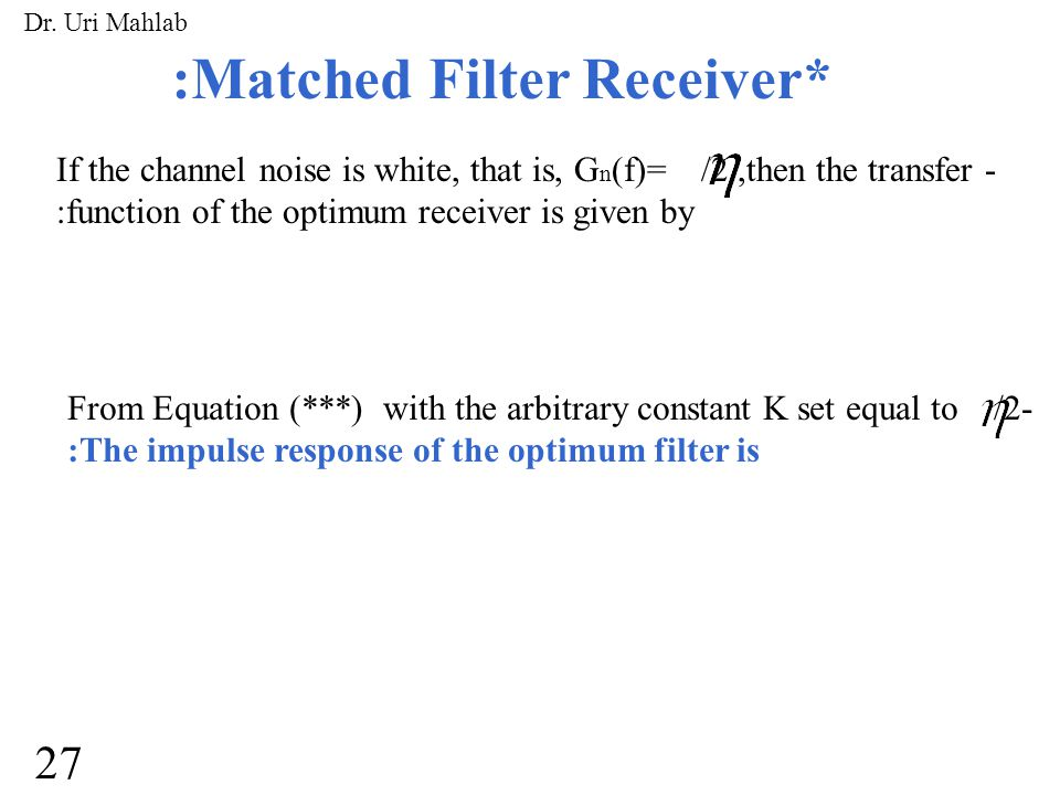 :Matched Filter Receiver* If the channel noise is white, that is, G n (f)= /2,then the transfer - :function of the optimum receiver is given by From Equation (***) with the arbitrary constant K set equal to /2- :The impulse response of the optimum filter is 27 Dr.