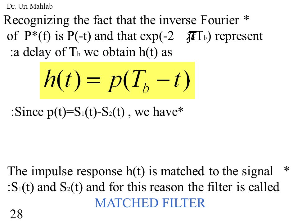Recognizing the fact that the inverse Fourier * of P*(f) is P(-t) and that exp(-2 jfT b ) represent :a delay of T b we obtain h(t) as :Since p(t)=S 1 (t)-S 2 (t), we have* The impulse response h(t) is matched to the signal * :S 1 (t) and S 2 (t) and for this reason the filter is called MATCHED FILTER 28 Dr.