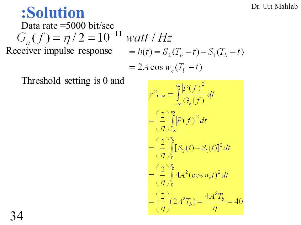:Solution Data rate =5000 bit/sec Receiver impulse response Threshold setting is 0 and 34 Dr. Uri Mahlab