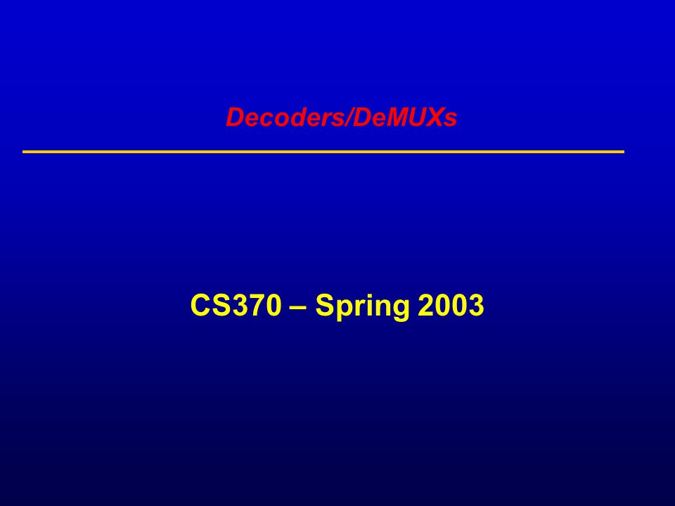 Decoder: single data input, n control inputs, 2 outputs control inputs (called select S) represent Binary index of output to which the input is connected data input usually called enable (G) n 1:2 Decoder: O0 = G  S; O1 = G  S 2:4 Decoder: O0 = G  S0  S1 O1 = G  S0  S1 O2 = G  S0  S1 O3 = G  S0  S1 3:8 Decoder: O0 = G  S0  S1  S2 O1 = G  S0  S1  S2 O2 = G  S0  S1  S2 O3 = G  S0  S1  S2 O4 = G  S0  S1  S2 O5 = G  S0  S1  S2 O6 = G  S0  S1  S2 O7 = G  S0  S1  S2 Decoders/Demultiplexers