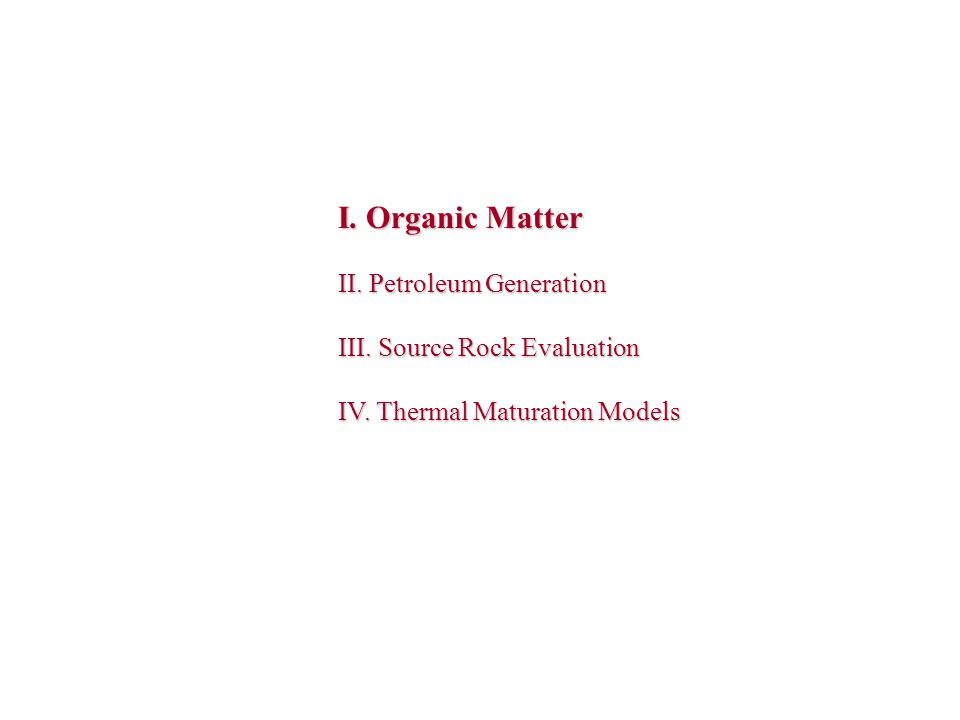I. Organic Matter II. Petroleum Generation III. Source Rock Evaluation IV. Thermal Maturation Models