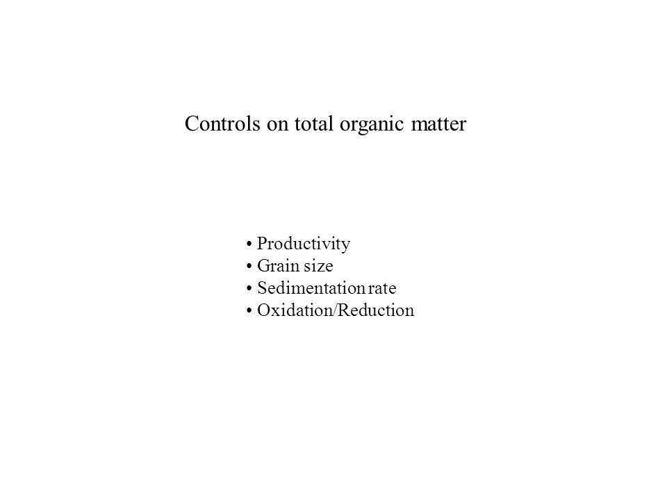 Controls on total organic matter Productivity Grain size Sedimentation rate Oxidation/Reduction