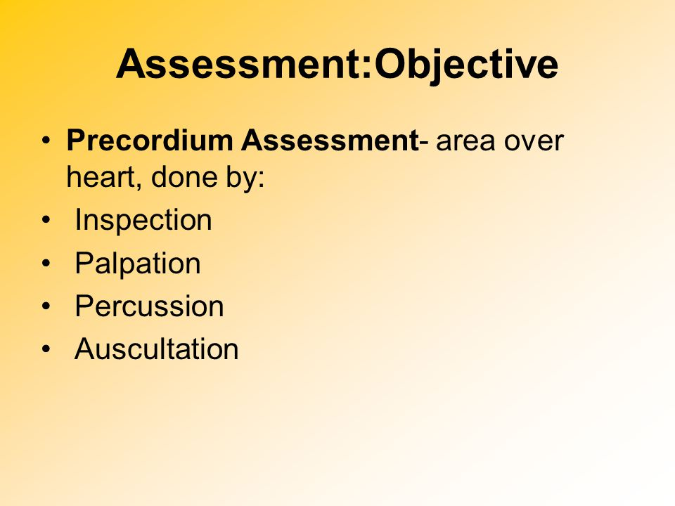 Assessment:Objective Precordium Assessment- area over heart, done by: Inspection Palpation Percussion Auscultation