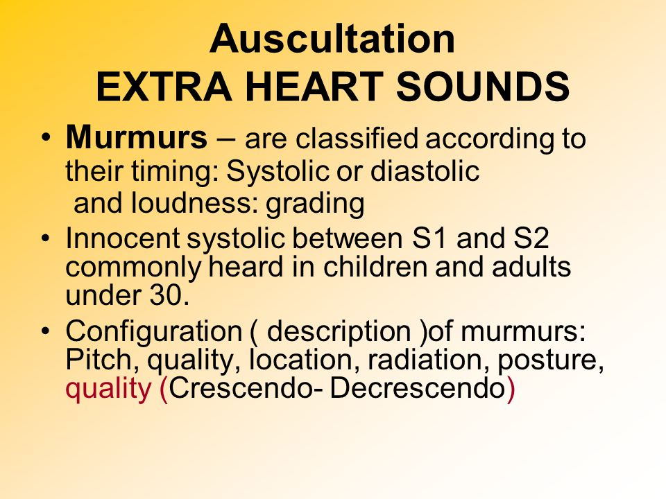 Auscultation EXTRA HEART SOUNDS Murmurs – are classified according to their timing: Systolic or diastolic and loudness: grading Innocent systolic betw