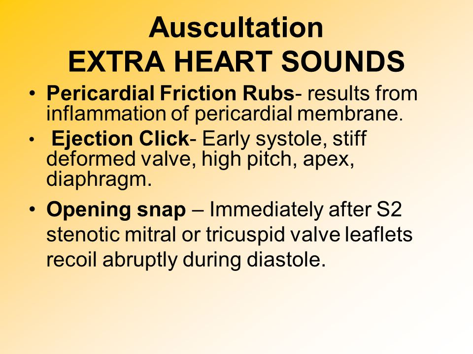 Auscultation EXTRA HEART SOUNDS Pericardial Friction Rubs- results from inflammation of pericardial membrane. Ejection Click- Early systole, stiff def