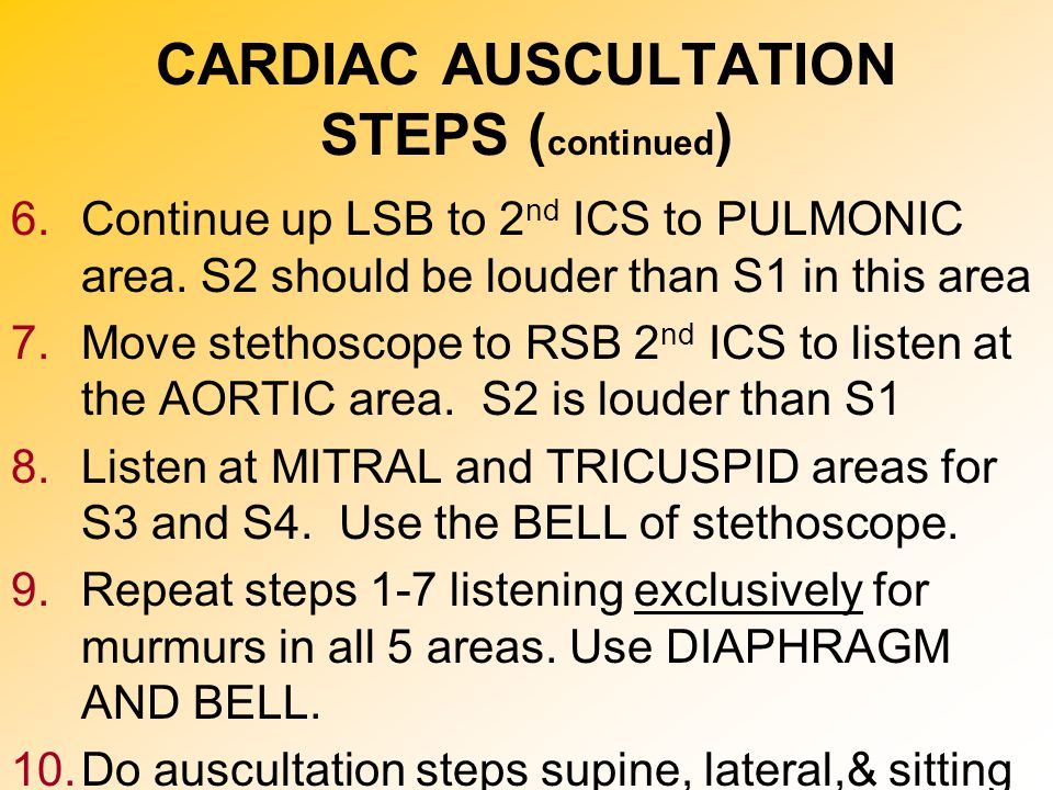 CARDIAC AUSCULTATION STEPS ( continued ) 6.Continue up LSB to 2 nd ICS to PULMONIC area. S2 should be louder than S1 in this area 7.Move stethoscope t
