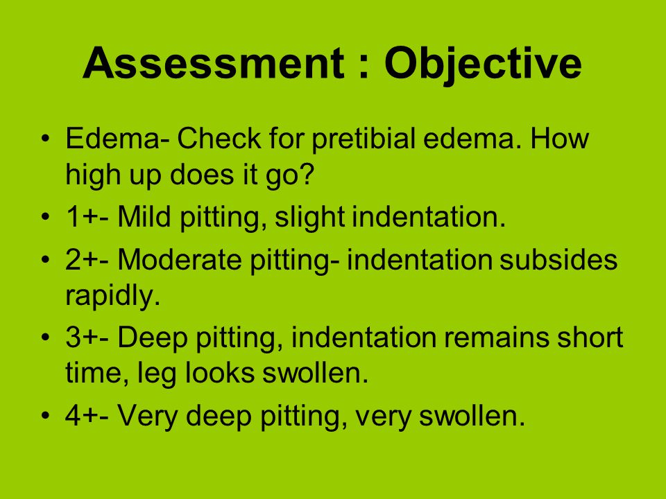 Assessment : Objective Edema- Check for pretibial edema. How high up does it go? 1+- Mild pitting, slight indentation. 2+- Moderate pitting- indentati