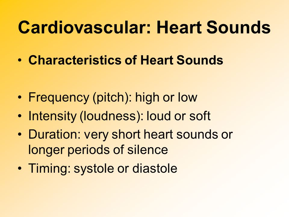 Cardiovascular: Heart Sounds Characteristics of Heart Sounds Frequency (pitch): high or low Intensity (loudness): loud or soft Duration: very short he