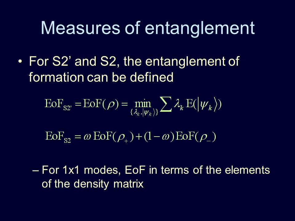 Measures of entanglement For S2' and S2, the entanglement of formation can be defined –For 1x1 modes, EoF in terms of the elements of the density matrix