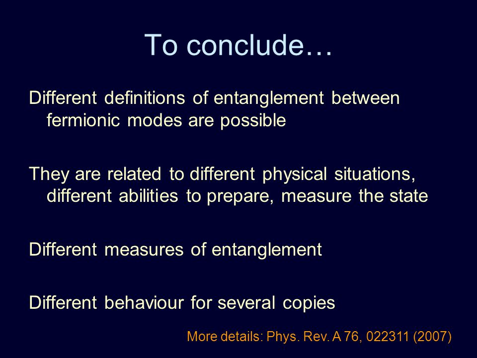 To conclude… Different definitions of entanglement between fermionic modes are possible They are related to different physical situations, different a