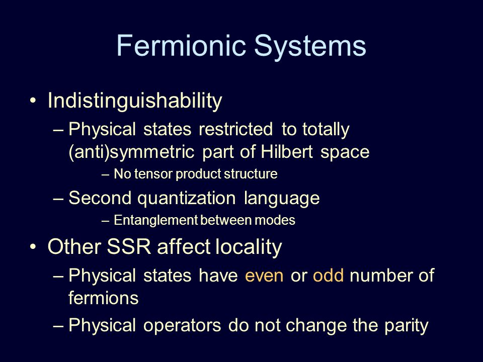 Fermionic Systems Indistinguishability –Physical states restricted to totally (anti)symmetric part of Hilbert space –No tensor product structure –Second quantization language –Entanglement between modes Other SSR affect locality –Physical states have even or odd number of fermions –Physical operators do not change the parity