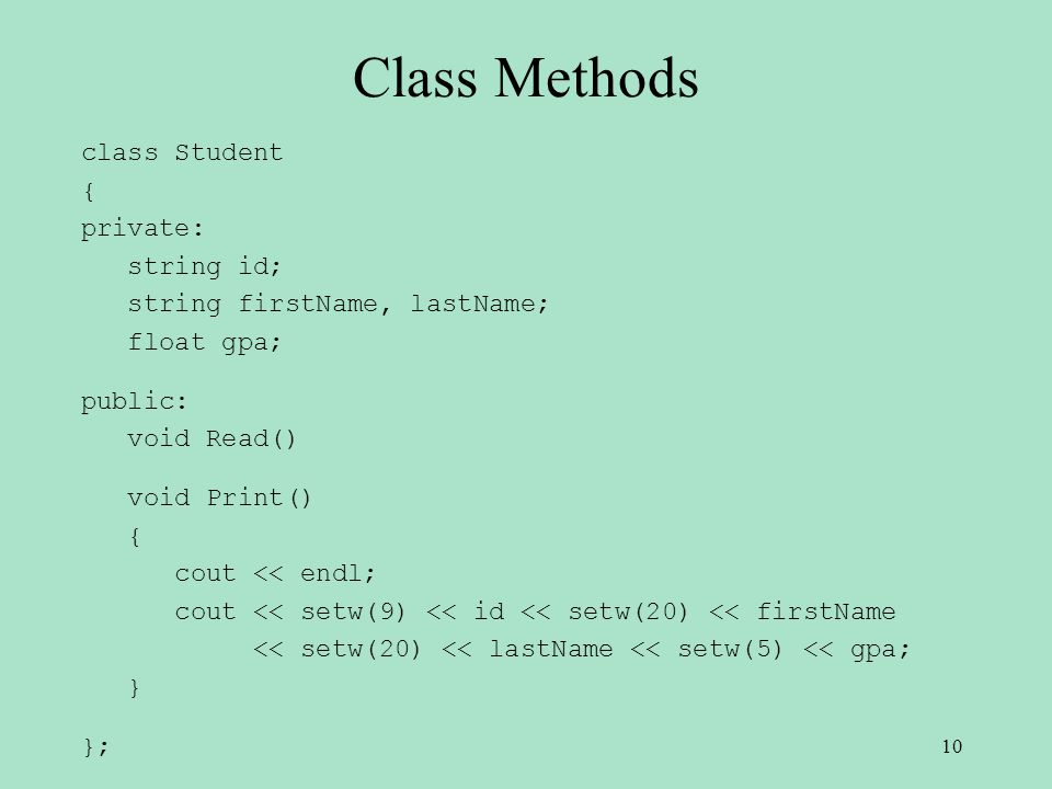 Class Methods class Student { private: string id; string firstName, lastName; float gpa; public: void Read() void Print() { cout << endl; cout << setw(9) << id << setw(20) << firstName << setw(20) << lastName << setw(5) << gpa; } }; 10