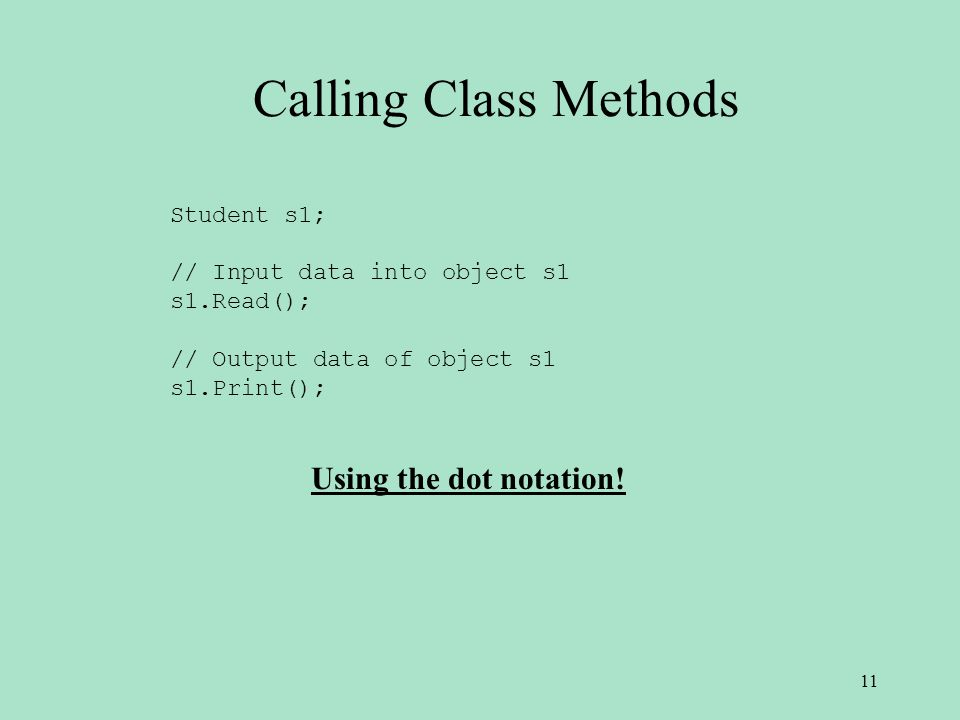 Calling Class Methods Student s1; // Input data into object s1 s1.Read(); // Output data of object s1 s1.Print(); Using the dot notation.