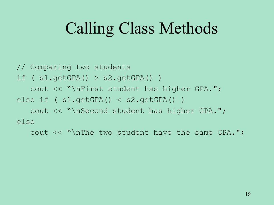 // Comparing two students if ( s1.getGPA() > s2.getGPA() ) cout << \nFirst student has higher GPA. ; else if ( s1.getGPA() < s2.getGPA() ) cout << \nSecond student has higher GPA. ; else cout << \nThe two student have the same GPA. ; 19 Calling Class Methods