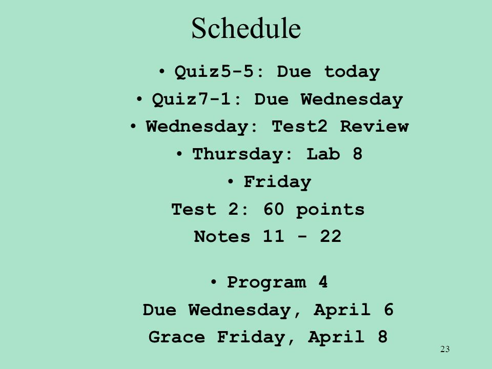 Schedule Quiz5-5: Due today Quiz7-1: Due Wednesday Wednesday: Test2 Review Thursday: Lab 8 Friday Test 2: 60 points Notes 11 - 22 Program 4 Due Wednesday, April 6 Grace Friday, April 8 23