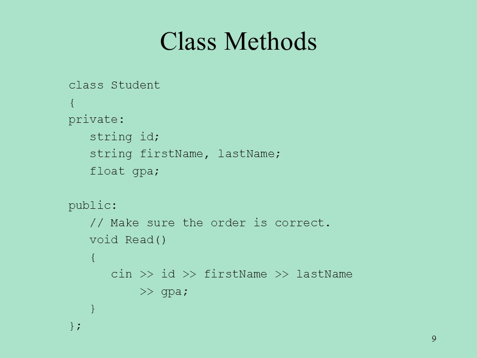 Class Methods class Student { private: string id; string firstName, lastName; float gpa; public: // Make sure the order is correct.