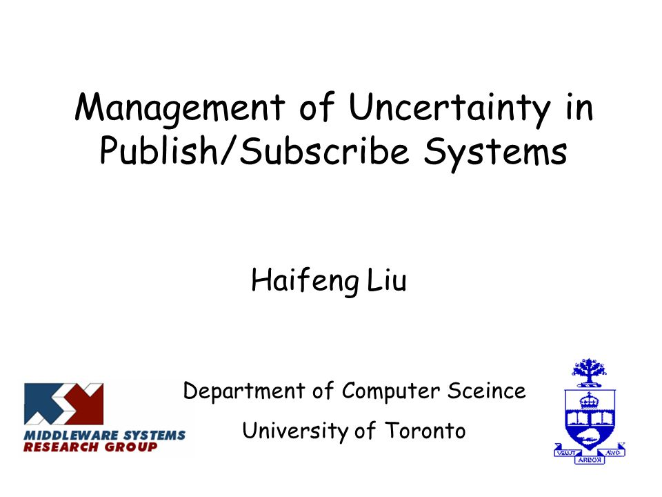 Management of Uncertainty in Publish/Subscribe Systems Haifeng Liu Department of Computer Sceince University of Toronto