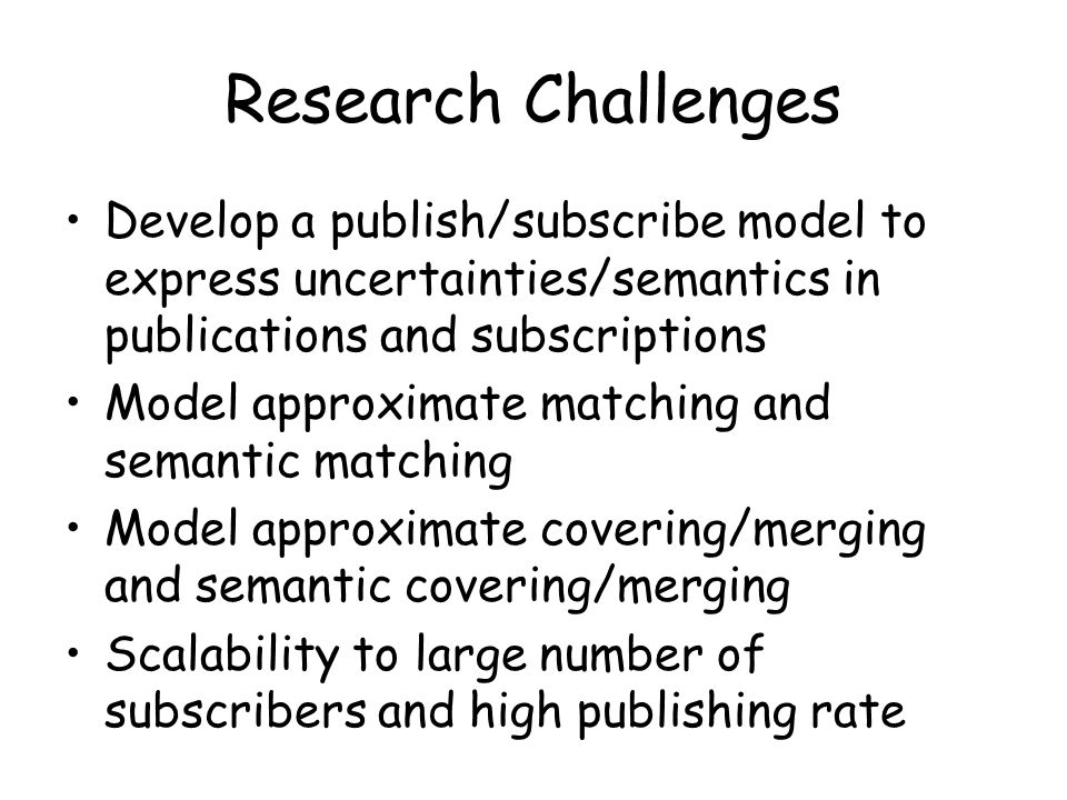 Research Challenges Develop a publish/subscribe model to express uncertainties/semantics in publications and subscriptions Model approximate matching and semantic matching Model approximate covering/merging and semantic covering/merging Scalability to large number of subscribers and high publishing rate