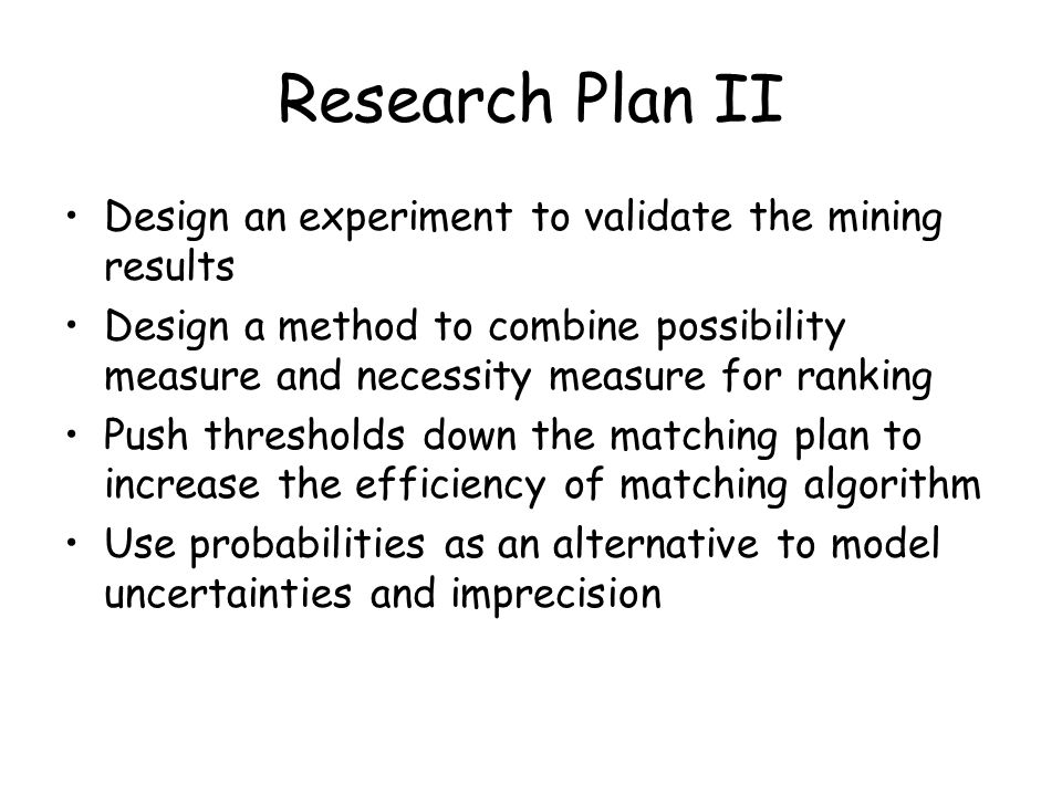 Research Plan II Design an experiment to validate the mining results Design a method to combine possibility measure and necessity measure for ranking Push thresholds down the matching plan to increase the efficiency of matching algorithm Use probabilities as an alternative to model uncertainties and imprecision