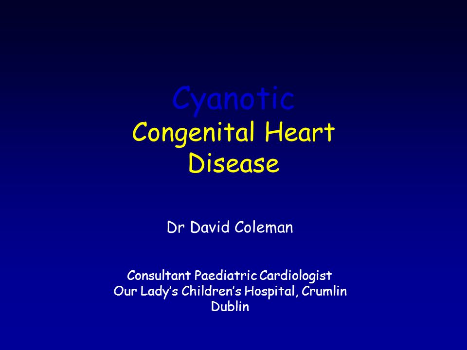 Cyanotic Congenital Heart Disease Dr David Coleman Consultant Paediatric Cardiologist Our Lady's Children's Hospital, Crumlin Dublin