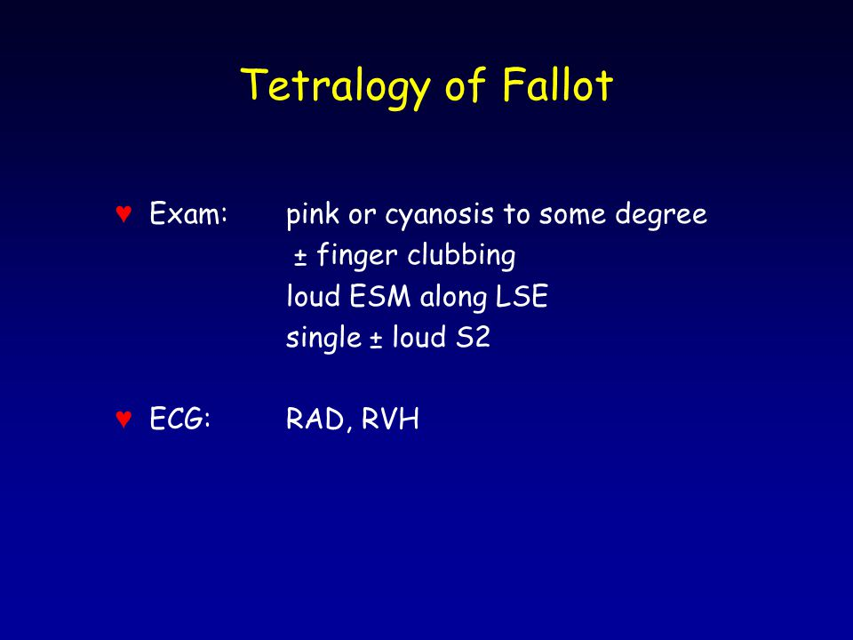 Tetralogy of Fallot ♥ Exam:pink or cyanosis to some degree ± finger clubbing loud ESM along LSE single ± loud S2 ♥ ECG:RAD, RVH