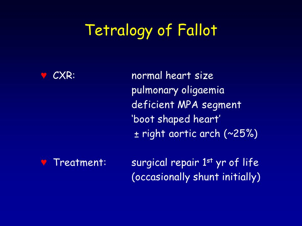 Tetralogy of Fallot ♥ CXR:normal heart size pulmonary oligaemia deficient MPA segment 'boot shaped heart' ± right aortic arch (~25%) ♥ Treatment:surgical repair 1 st yr of life (occasionally shunt initially)