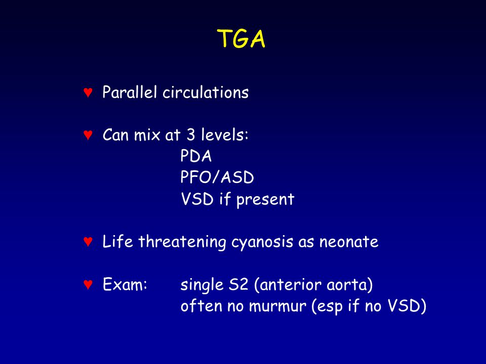 TGA ♥ Parallel circulations ♥ Can mix at 3 levels: PDA PFO/ASD VSD if present ♥ Life threatening cyanosis as neonate ♥ Exam:single S2 (anterior aorta)