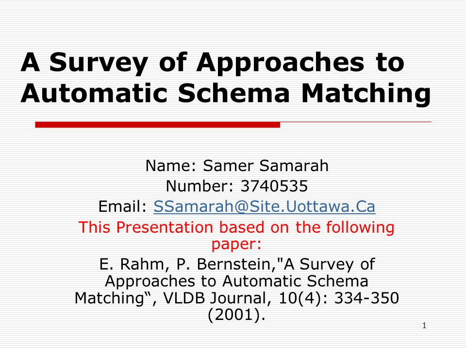 1 A Survey of Approaches to Automatic Schema Matching Name: Samer Samarah Number: 3740535 Email: SSamarah@Site.Uottawa.CaSSamarah@Site.Uottawa.Ca This Presentation based on the following paper: E.