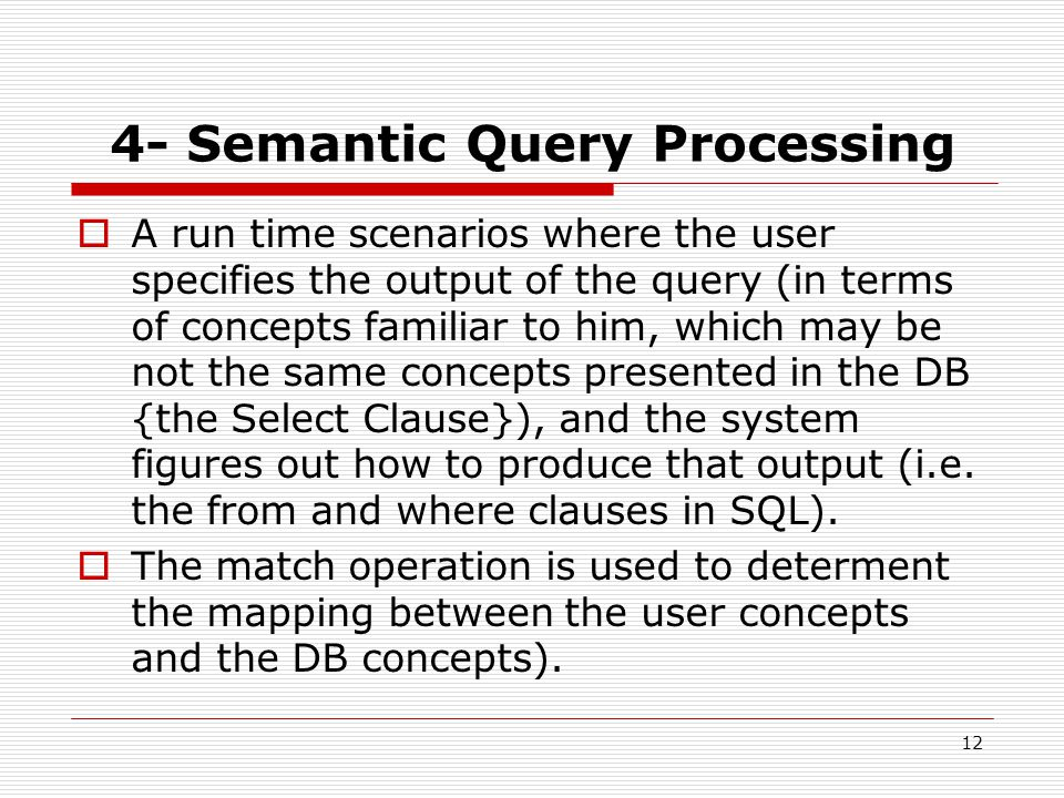 12 4- Semantic Query Processing  A run time scenarios where the user specifies the output of the query (in terms of concepts familiar to him, which may be not the same concepts presented in the DB {the Select Clause}), and the system figures out how to produce that output (i.e.