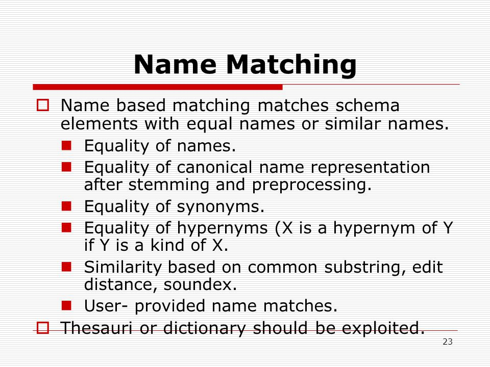 23 Name Matching  Name based matching matches schema elements with equal names or similar names.
