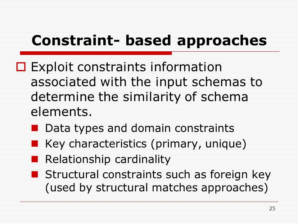 25 Constraint- based approaches  Exploit constraints information associated with the input schemas to determine the similarity of schema elements.