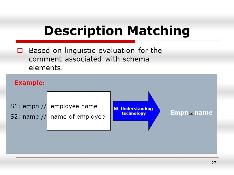 27 Description Matching  Based on linguistic evaluation for the comment associated with schema elements.