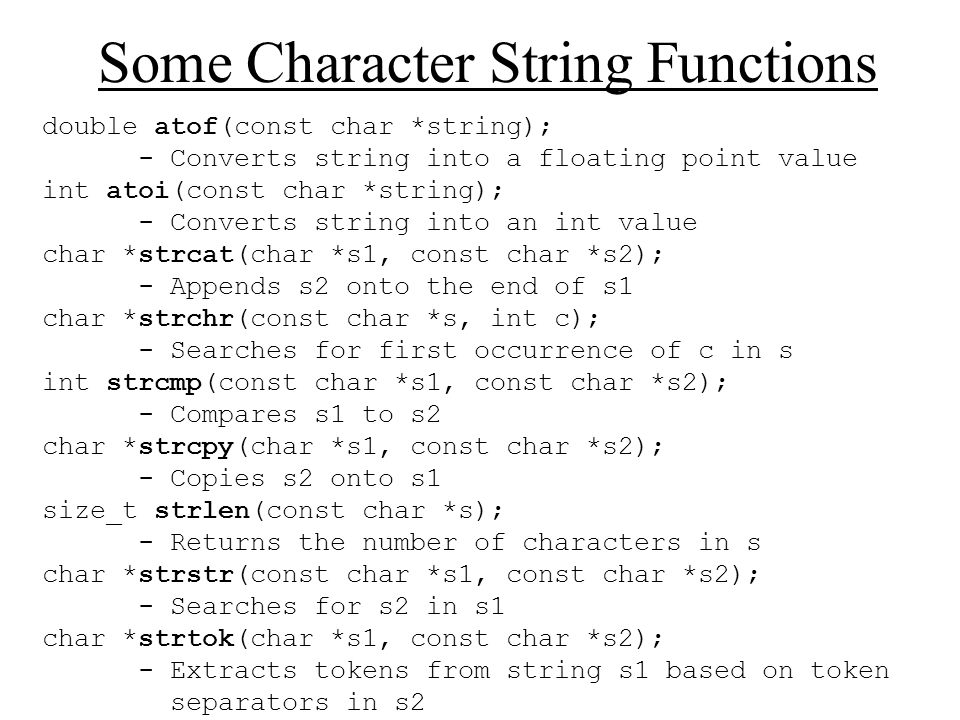 Some Character String Functions double atof(const char *string); - Converts string into a floating point value int atoi(const char *string); - Convert