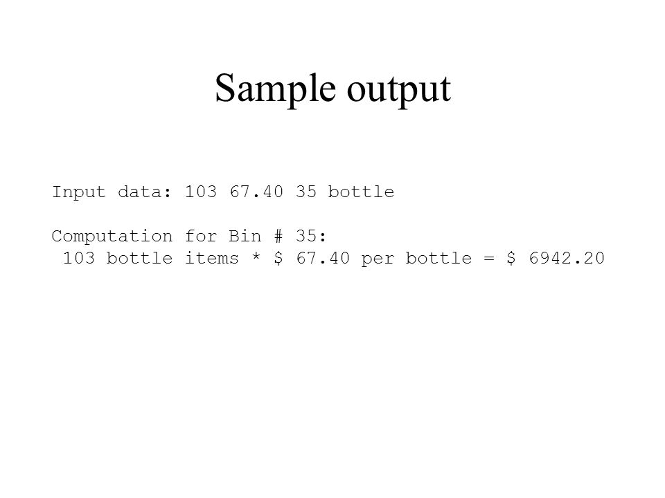 Sample output Input data: 103 67.40 35 bottle Computation for Bin # 35: 103 bottle items * $ 67.40 per bottle = $ 6942.20