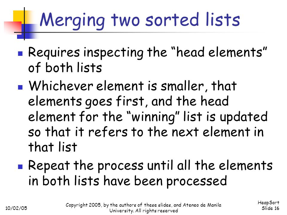 10/02/05 HeapSort Slide 16 Copyright 2005, by the authors of these slides, and Ateneo de Manila University. All rights reserved Merging two sorted lis