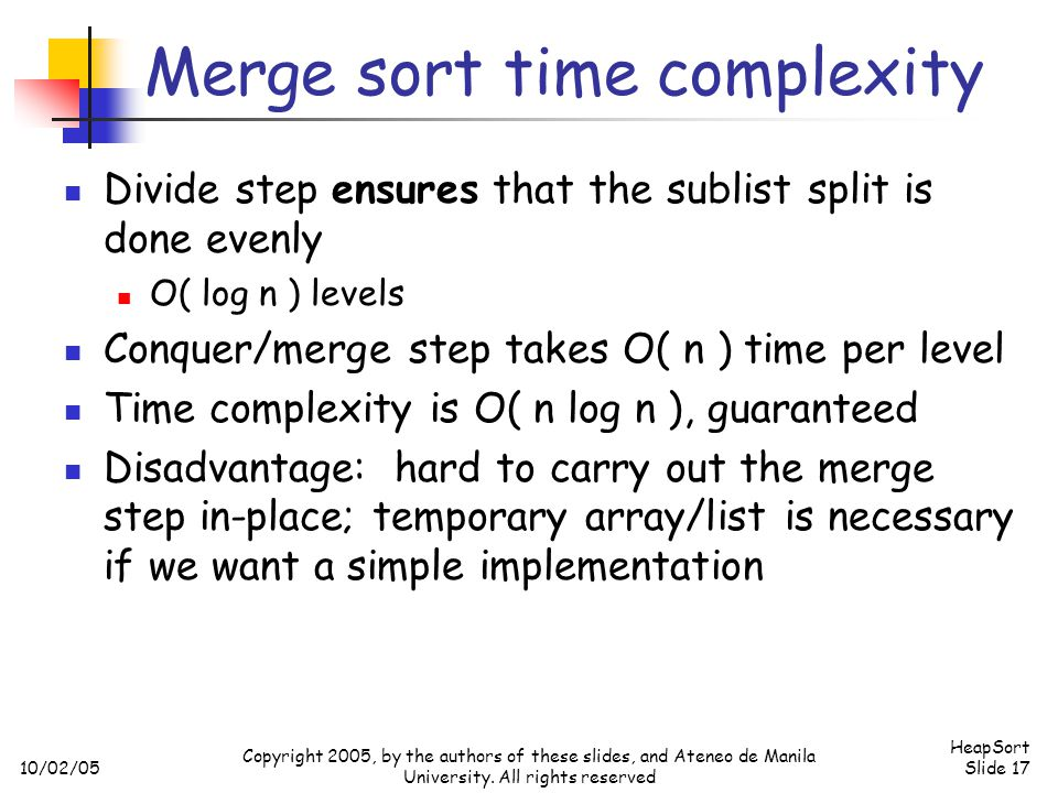 10/02/05 HeapSort Slide 17 Copyright 2005, by the authors of these slides, and Ateneo de Manila University. All rights reserved Merge sort time comple