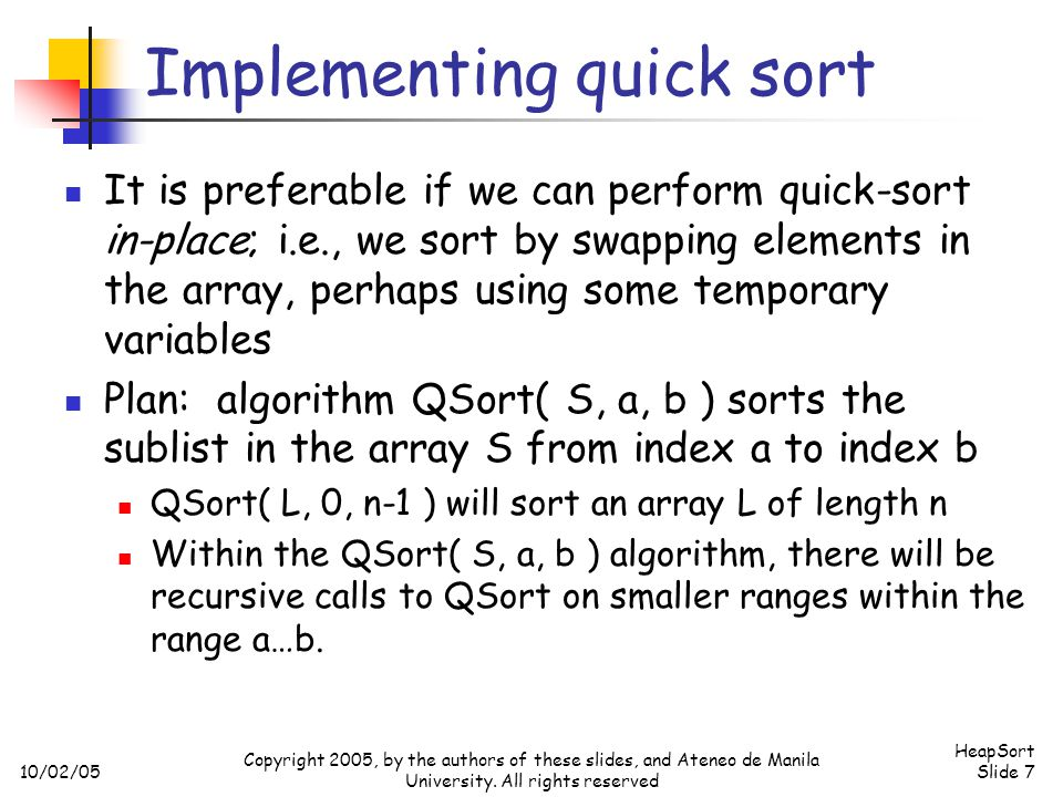10/02/05 HeapSort Slide 7 Copyright 2005, by the authors of these slides, and Ateneo de Manila University. All rights reserved Implementing quick sort