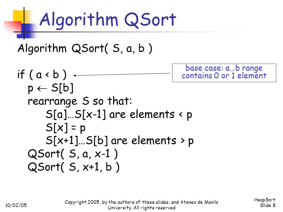 10/02/05 HeapSort Slide 8 Copyright 2005, by the authors of these slides, and Ateneo de Manila University. All rights reserved Algorithm QSort Algorit
