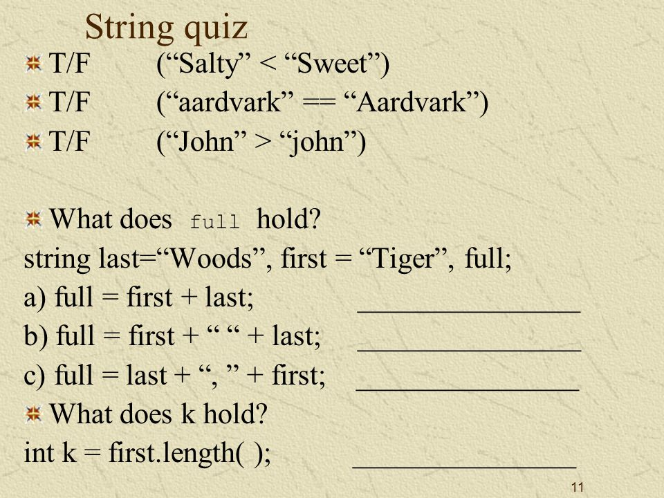 11 String quiz T/F ( Salty < Sweet ) T/F( aardvark == Aardvark ) T/F( John > john ) What does full hold.