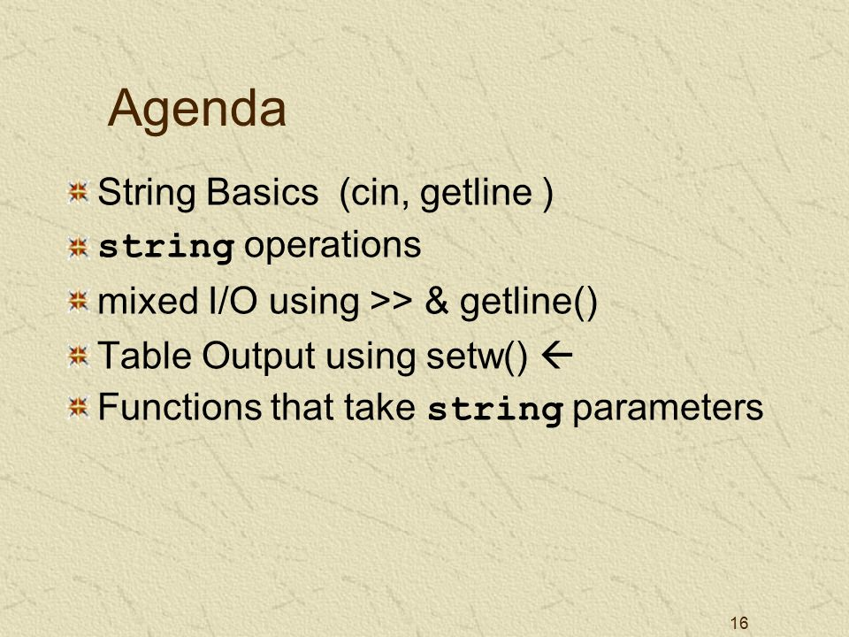16 Agenda String Basics (cin, getline ) string operations mixed I/O using >> & getline() Table Output using setw()  Functions that take string parameters