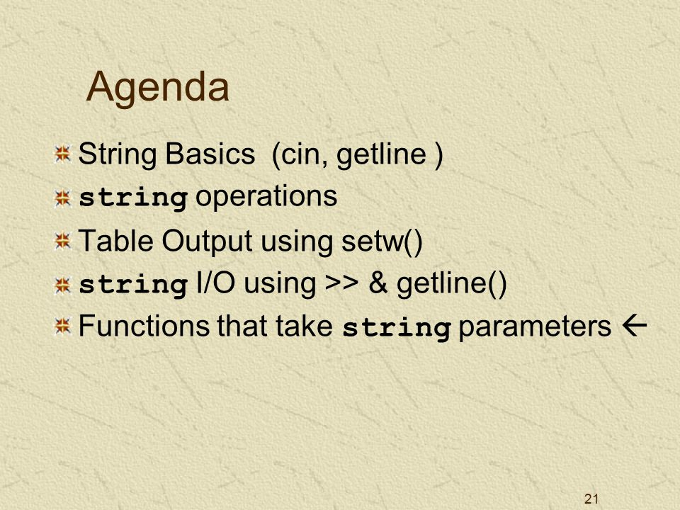 21 Agenda String Basics (cin, getline ) string operations Table Output using setw() string I/O using >> & getline() Functions that take string parameters 