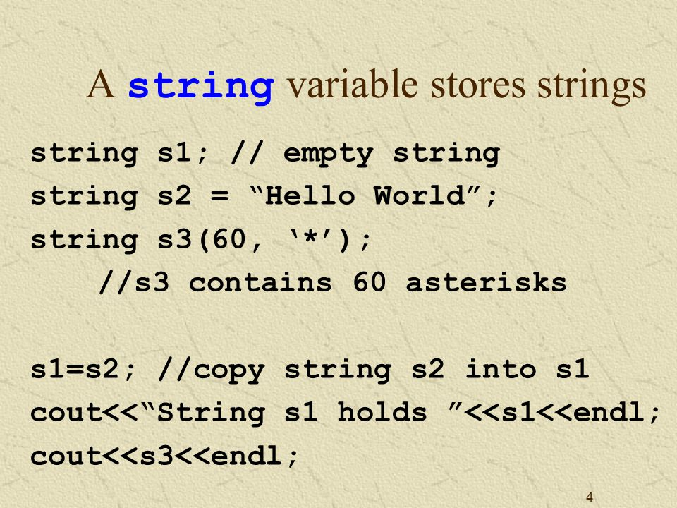 4 A string variable stores strings string s1; // empty string string s2 = Hello World ; string s3(60, '*'); //s3 contains 60 asterisks s1=s2; //copy string s2 into s1 cout<< String s1 holds <<s1<<endl; cout<<s3<<endl;