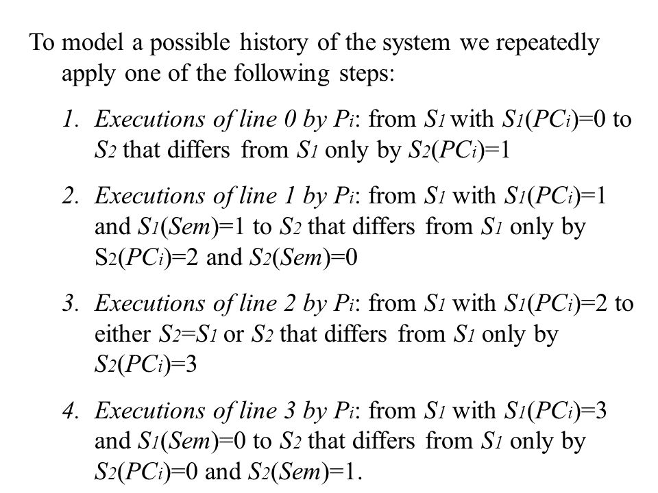 To model a possible history of the system we repeatedly apply one of the following steps: 1.Executions of line 0 by P i : from S 1 with S 1 (PC i )=0 to S 2 that differs from S 1 only by S 2 (PC i )=1 2.Executions of line 1 by P i : from S 1 with S 1 (PC i )=1 and S 1 (Sem)=1 to S 2 that differs from S 1 only by S 2 (PC i )=2 and S 2 (Sem)=0 3.Executions of line 2 by P i : from S 1 with S 1 (PC i )=2 to either S 2 =S 1 or S 2 that differs from S 1 only by S 2 (PC i )=3 4.Executions of line 3 by P i : from S 1 with S 1 (PC i )=3 and S 1 (Sem)=0 to S 2 that differs from S 1 only by S 2 (PC i )=0 and S 2 (Sem)=1.