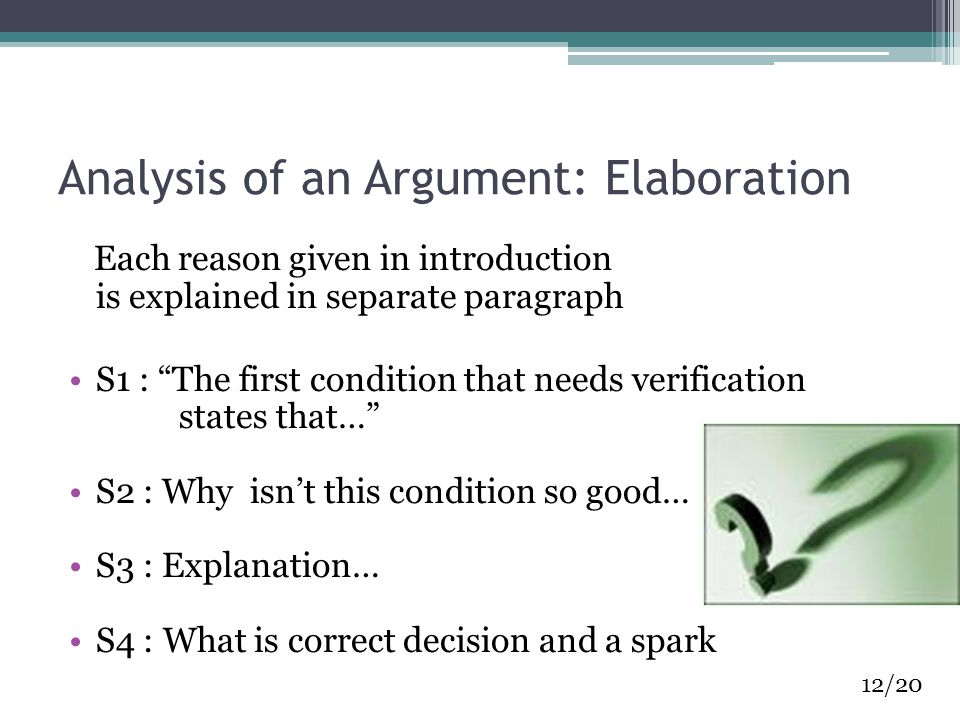 Analysis of an Argument: Elaboration Each reason given in introduction is explained in separate paragraph S1 : The first condition that needs verification states that… S2 : Why isn't this condition so good… S3 : Explanation… S4 : What is correct decision and a spark 12/20
