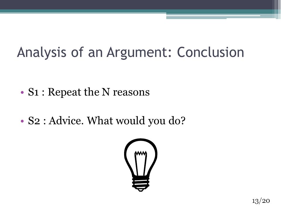 Analysis of an Argument: Conclusion S1 : Repeat the N reasons S2 : Advice. What would you do? 13/20